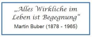 Alles Wirkliche im Leben ist Begegnung. Martin Buber